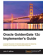 Oracle GoldenGate 12c Implementer's Guide: Leverage the power of real-time data access for designing, building, and tuning your GoldenGate Enterprise