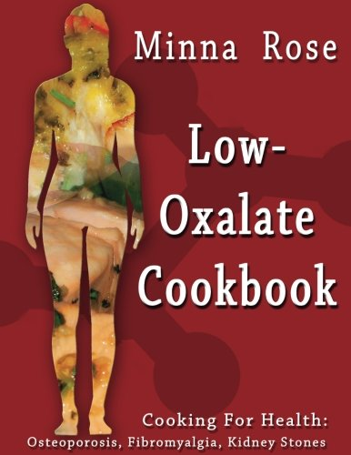 Low-Oxalate Cookbook: Osteoporosis, Fibromyalgia, Kidney Stones (Cooking for Health) (Volume 1)