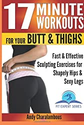 17 Minute Workouts For Your Butt & Thighs: Fast & Effective Sculpting Exercises for Shapely Hip & Sexy Legs (Fit Expert Series)