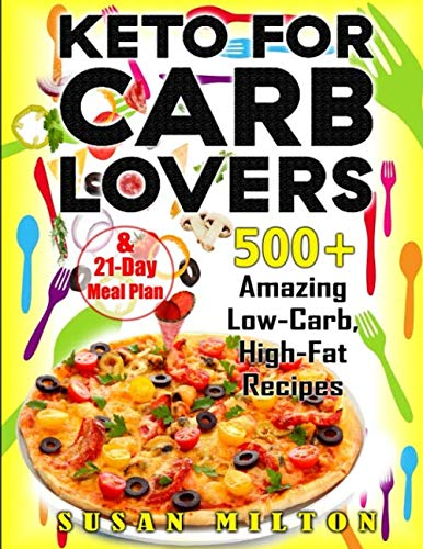 Keto For Carb Lovers: 500+ Amazing Low-Carb, High-Fat Recipes & 21-Day Meal Plan