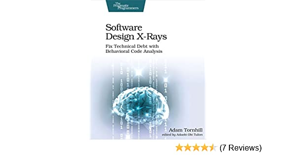 Software Design X Rays Fix Technical Debt With Behavioral Code Analysis Tornhill Adam 9781680502725 Amazon Com Books