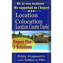 Location, Colocation, Location Courte durée.: 3 solutions pour gagner plus... (French Edition)