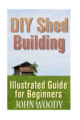 DIY Shed Building: Illustrated Guide for Beginners: (DIY Sheds, Shed Plans) (How to Build a Shed) pdf epub