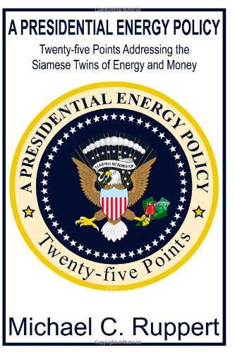 A Presidential Energy Policy: Twenty-Five Points Addressing the Siamese Twins of Energy and Money by Michael C. Ruppert (2009-04-15)