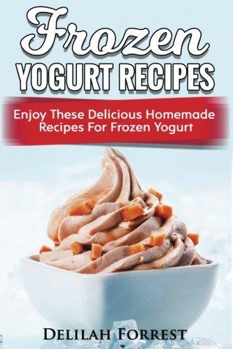 Frozen Yogurt Recipes: Make Delicious Homemade Frozen Yogurt With These Easy Recipes! Ice Cream, Easy And Tasty Treats
