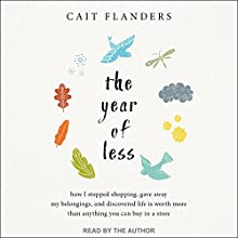 The Year of Less: How I Stopped Shopping, Gave Away My Belongings, and Discovered Life Is Worth More Than Anything You Can Buy in a Store Audiobook by Cait Flanders Narrated by Cait Flanders