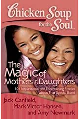 Chicken Soup for the Soul: The Magic of Mothers & Daughters: 101 Inspirational and Entertaining Stories about That Special Bond Paperback