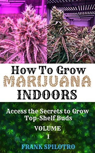 HOW TO GROW MARIJUANA INDOORS: Access the Secrets to Grow Top-Shelf Buds