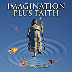 Imagination Plus Faith: Neville Goddard Lectures