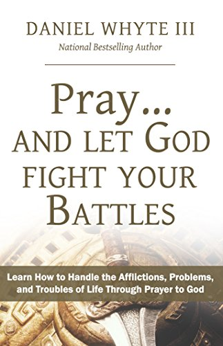 Pray... and Let God Fight Your Battles: Learn How to Handle the Afflictions, Problems, and Troubles of Life Through Prayer to God (Praying Through the Bible Book 5) (Affliction Life)