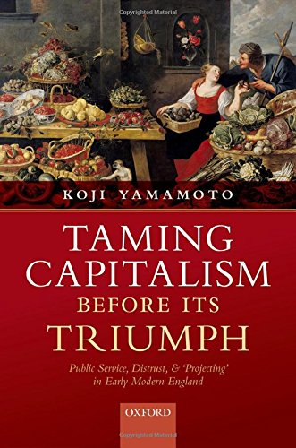 Taming Capitalism before its Triumph: Public Service, Distrust, and 'Projecting' in Early Modern England