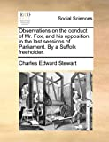 Observations on the Conduct of Mr Fox, and His Opposition, in the Last Sessions of Parliament by a Suffolk Freeholder, Charles Edward Stewart, 1170808190