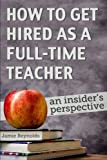 How to Get Hired as a Full-Time Teacher: An Insider s Perspective