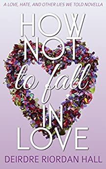 How Not to Fall in Love: a Love, Hate, and Other Lies We Told novella by [Riordan Hall, Deirdre]