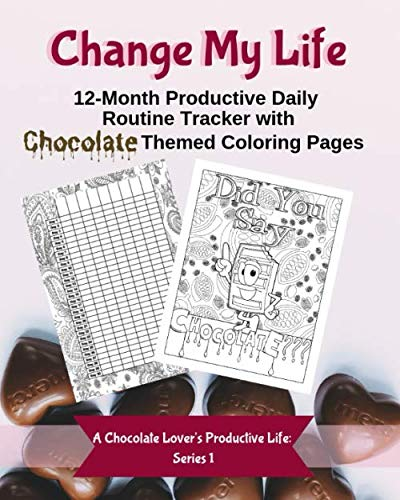 Change My Life: 12-Month Productive Daily Routine Tracker with Chocolate Themed Coloring Pages (A Chocolate Lover