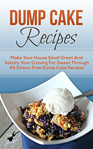 Dump Cake Recipes: Make Your House Smell Great And Satisfy Your Craving For Sweet Through 49 Stress-Free Dump Cake Recipes (Dump Cakes, Dump Cake Recipes, ... Dinners, Dump Dinners, Dump Meals Book 7) by [Porter, Christine]