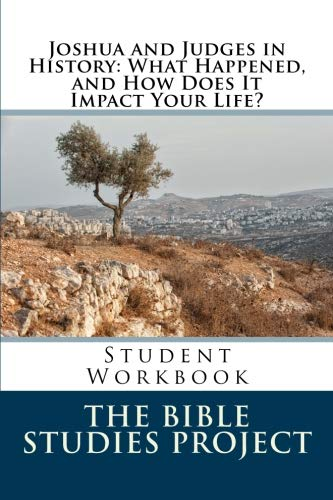Joshua and Judges in History: What Happened, and How Does It Impact Your Life?: Student Workbook (The Bible Studies Project) (Volume 3)