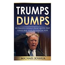 Trumps Dumps: Outrageous Donald Trump Quotes that could Sway your Presidential Vote: Donald Trump for President 2016?