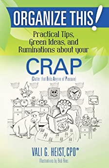 Organize This! Practical Tips, Green Ideas, and Ruminations About Your CRAP: Clutter that Robs Anyone of Pleasure by [Heist, Vali G.]