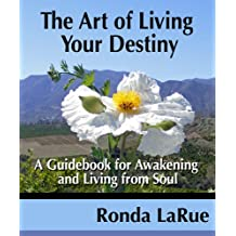 The Art Of Living Your Destiny:  A Guidebook For Awakening And Living From Soul