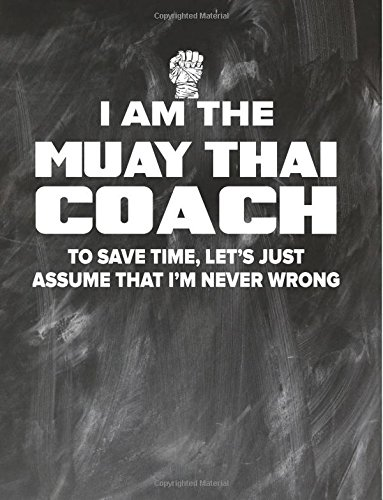 Muay Thai Coaching Notebook - Just Assume That I'm Never Wrong - 8.5x11 Coaches Practice Journal: Muay Thai Coach Notepad for Training Notes, Strategy, Plays Diagram and Sketches pdf