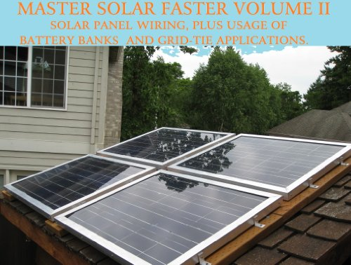 (DIY MANUAL: HOW TO WIRE SOLAR PANELS, BATTERY BANKS, GRID-TIE INVERTERS, GO OFF-GRID, OR EASILY BE READY IN A EMERGENCY! (Master Solar Faster Book 2))