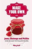 Make Your Own: Jams, Chutneys and Pickles