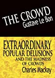 The Crowd and Extraordinary Popular Delusions and the Madness of Crowds, Gustave Le Bon and Charles Mackay, 9562919919