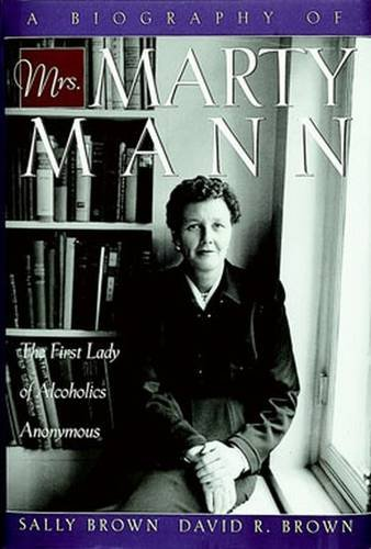 A Biography of Mrs Marty Mann: The First Lady of Alcoholics Anonymous