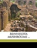 Minnesota Mushrooms, Frederic E. 1874-1945 Clements, 1176514040