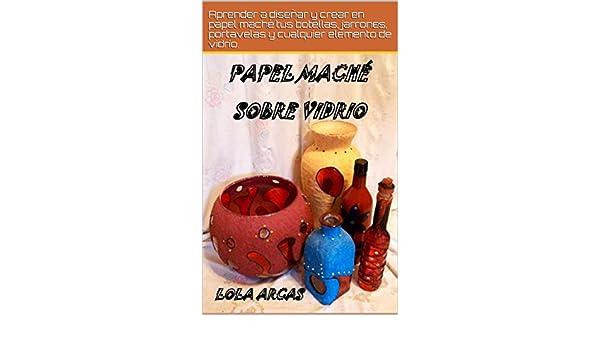 PAPEL MACHÉ SOBRE VIDRIO: Aprender a diseñar y crear en papel maché tus botellas, jarrones, portavelas y cualquier elemento de vidrio (Papel Maché: manual . ...