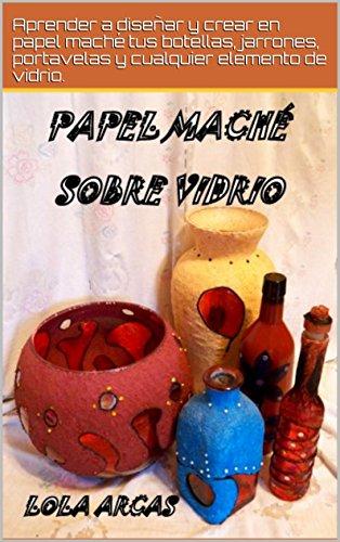 PAPEL MACHÉ SOBRE VIDRIO: Aprender a diseñar y crear en papel maché tus botellas,