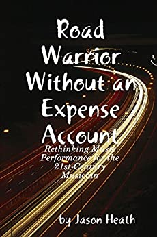 Road Warrior Without an Expense Account: Rethinking Music Performance for the 21st-Century Musician by [Heath, Jason]