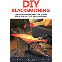 DIY Blacksmithing: Easy Beginners Guide - Learn How To Make A Forge And Start With Blacksmith Projects! (Blacksmithing, Metal Work, How To Blacksmith)