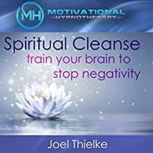Spiritual Cleanse: Train Your Brain to Stop Negativity with Self-Hypnosis, Meditation and Affirmations Speech by Joel Thielke Narrated by Joel Thielke