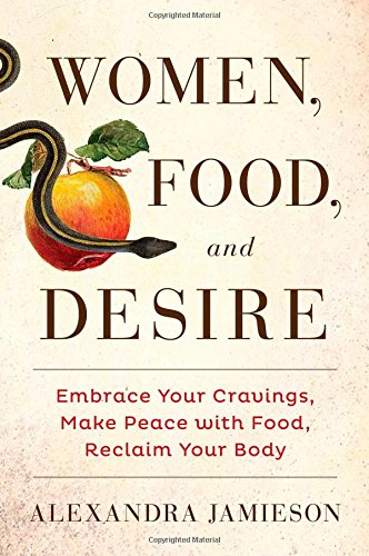 Read Online Women, Food, and Desire: Embrace Your Cravings, Make Peace with Food, Reclaim Your Body pdf epub