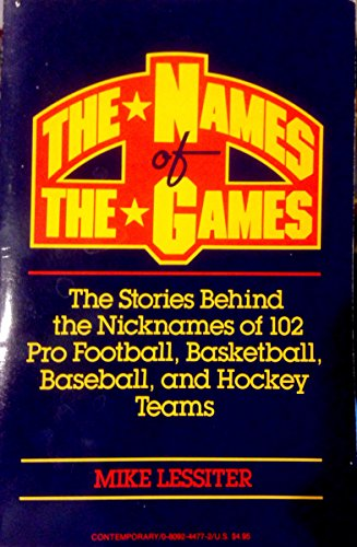The Names of the Games: The Stories Behind the Nicknames of 102 Pro Football, Basketball, Baseball, and Hockey Teams