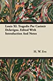 Louis Xi. Tragedie Par Casimir Delavigne. Edited with Introduction and Notes, H. w. Eve and H. W. Eve, 1446076938