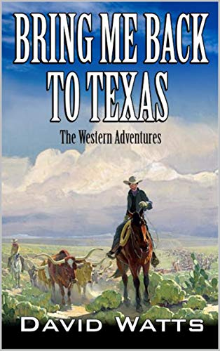 "A Classic Western: Bring Me Back To Texas: The Classic Western Adventures From The Author of ""Showdown At Possum Trot: Vigilante With A Gun"" (The Texan Gunfighter Western Series Book 1) by [Watts, David, Thompson, Paul L., Hanlon, Robert]"