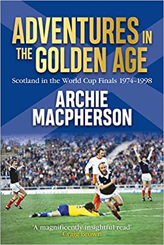 Scotland in the World Cup Finals 1974-1998 Adventures in the Golden Age