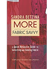 More Fabric Savvy: A Quick Resource Guide to Selecting and Sewing Fabric Completely Revised and Updated