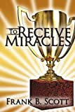 To Receive Miracles, Frank B. Scott, 1434384942
