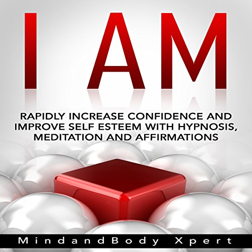 I Am: Rapidly Increase Confidence and Improve Self Esteem with Hypnosis, Meditation and Affirmations