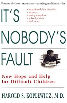 It's Nobody's Fault: New Hope and Help for Difficult Children and Their Parents by [Koplewicz, Harold]