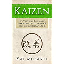 Kaizen: How To Master Continuous Improvement And Transform Your Life One Step At A Time (Mindset, Kaizen, Continuous Improvement, Self Discipline)