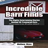 Incredible Barn Finds: The Highly Entertaining Stories Behind 50 Treasured Cars (Valued today at over 50 million dollars