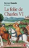 La folie de Charles VI : Roi Bien-Aimé par Guenée