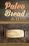 Paleo Bread 2.0: 15 Healthy and Delicious Bread Recipes (Grain-Free, Gluten-Free Bread Recipes, Paleo Diet,)