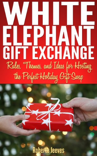 White Elephant Gift Exchange: Rules, Themes, and Ideas for Hosting the Perfect Holiday Gift Swap (Games White Elephant For Christmas)