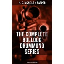 THE COMPLETE BULLDOG DRUMMOND SERIES (10 Novels in One Edition): Bulldog Drummond, The Black Gang, The Third Round, The Final Count, The Female of the ... Adventures of a Demobilized Officer)